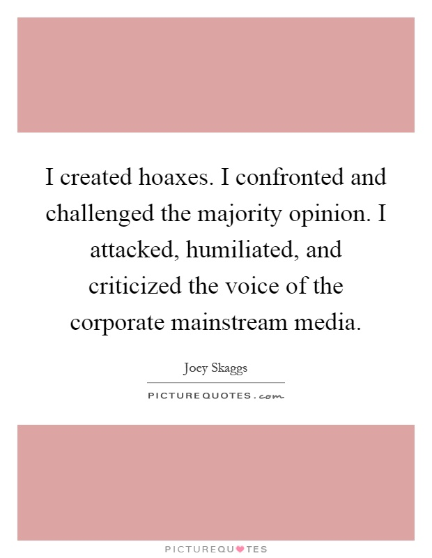 I created hoaxes. I confronted and challenged the majority opinion. I attacked, humiliated, and criticized the voice of the corporate mainstream media Picture Quote #1