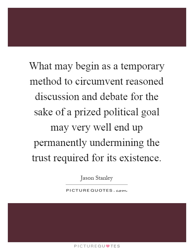 What may begin as a temporary method to circumvent reasoned discussion and debate for the sake of a prized political goal may very well end up permanently undermining the trust required for its existence Picture Quote #1