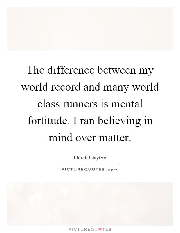 The difference between my world record and many world class runners is mental fortitude. I ran believing in mind over matter Picture Quote #1