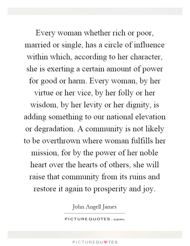 Every woman whether rich or poor, married or single, has a circle of influence within which, according to her character, she is exerting a certain amount of power for good or harm. Every woman, by her virtue or her vice, by her folly or her wisdom, by her levity or her dignity, is adding something to our national elevation or degradation. A community is not likely to be overthrown where woman fulfills her mission, for by the power of her noble heart over the hearts of others, she will raise that community from its ruins and restore it again to prosperity and joy Picture Quote #1