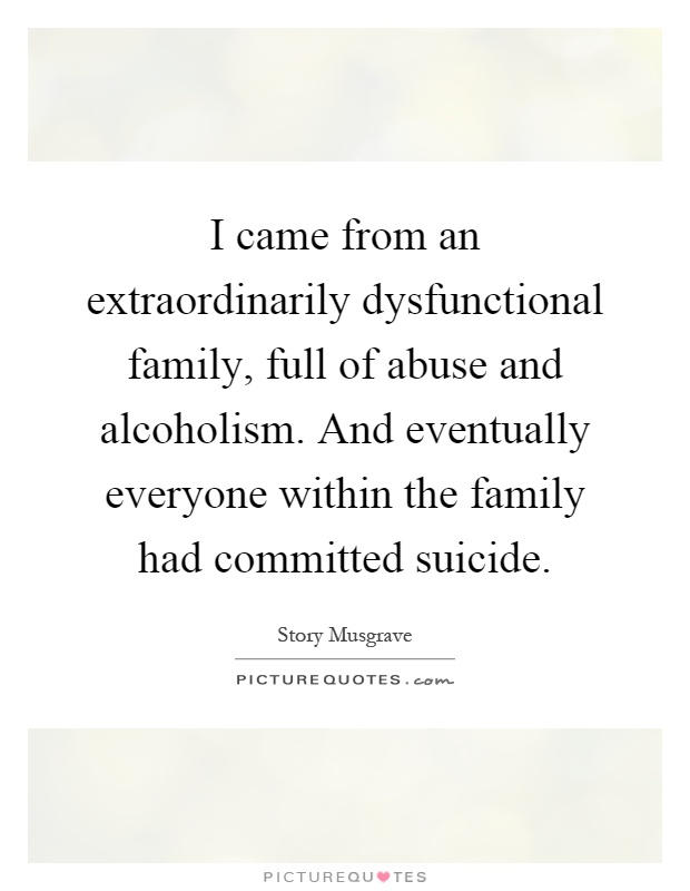 I came from an extraordinarily dysfunctional family, full of ...
