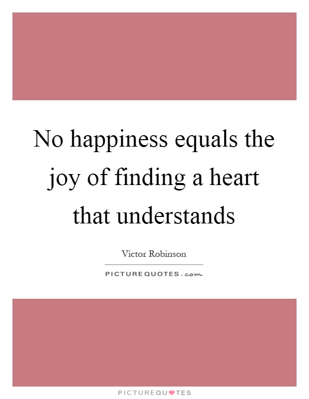 No happiness equals the joy of finding a heart that understands Picture Quote #1