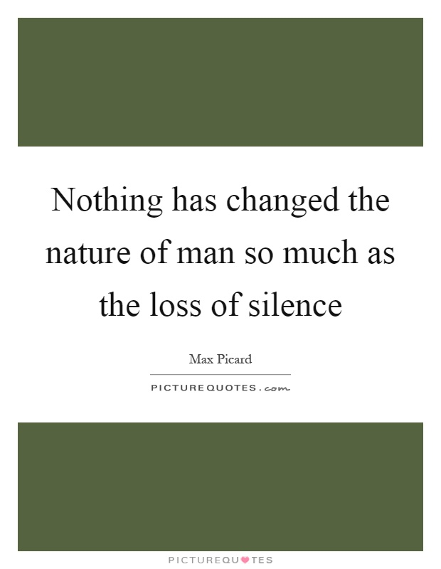 Nothing has changed the nature of man so much as the loss of silence Picture Quote #1