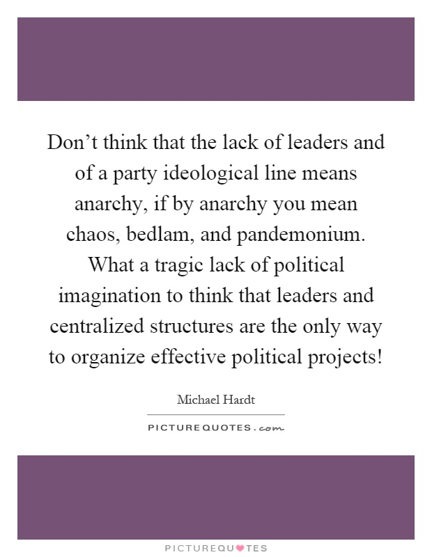 Don't think that the lack of leaders and of a party ideological line means anarchy, if by anarchy you mean chaos, bedlam, and pandemonium. What a tragic lack of political imagination to think that leaders and centralized structures are the only way to organize effective political projects! Picture Quote #1