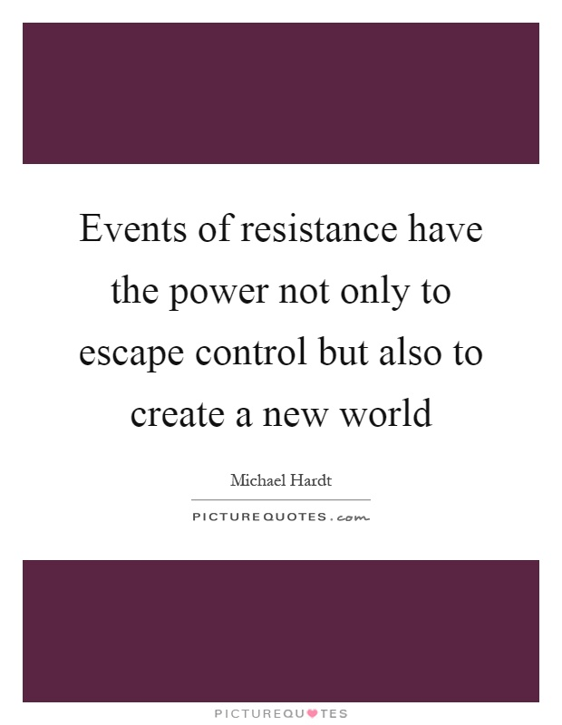 Events of resistance have the power not only to escape control but also to create a new world Picture Quote #1