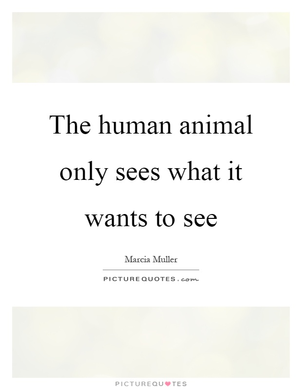 The human animal only sees what it wants to see Picture Quote #1