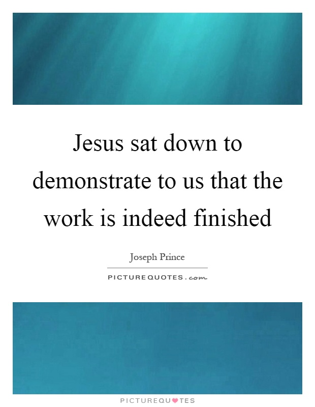 Jesus sat down to demonstrate to us that the work is indeed finished Picture Quote #1