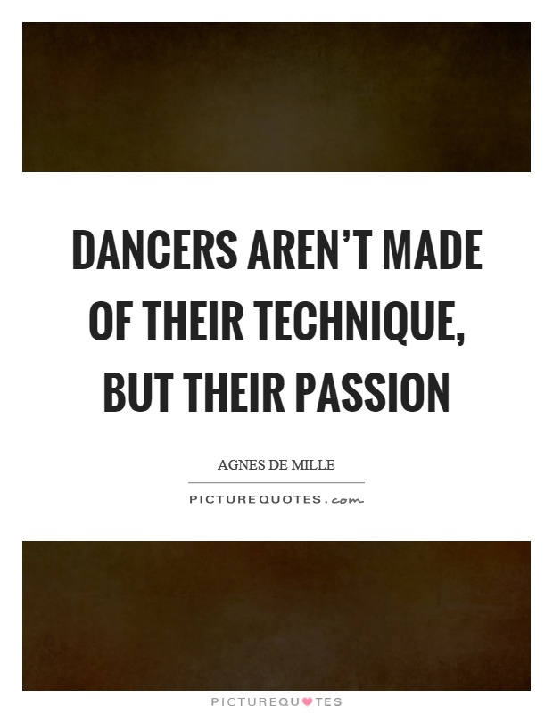 Dancers aren't made of their technique, but their passion Picture Quote #1