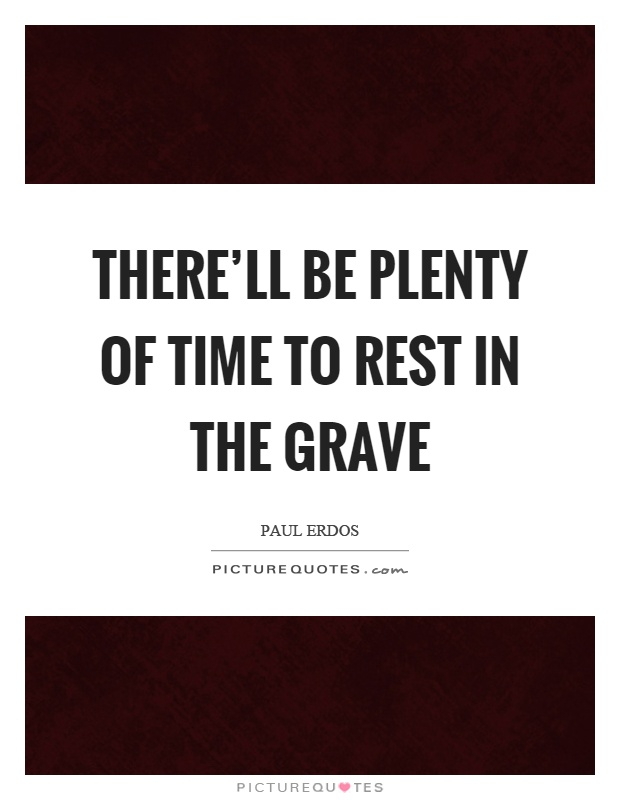 There'll be plenty of time to rest in the grave Picture Quote #1