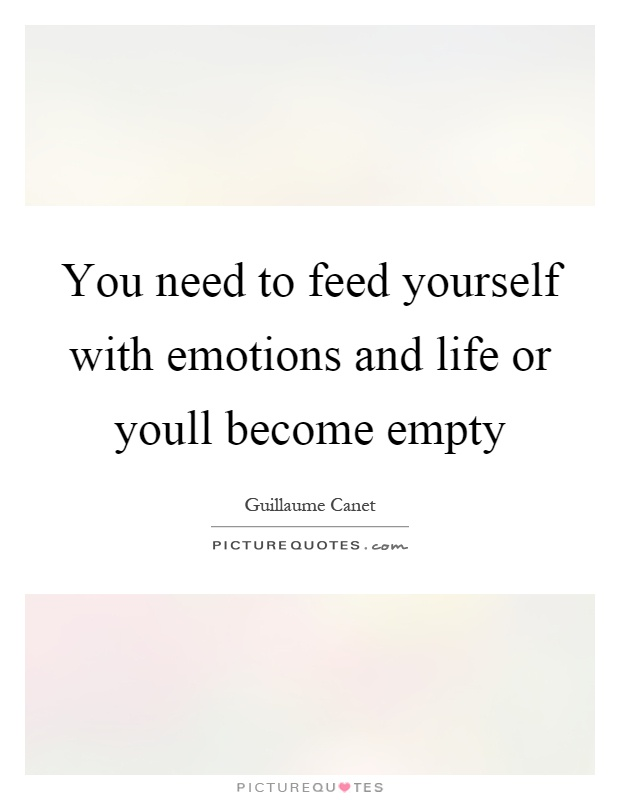 You need to feed yourself with emotions and life or youll become empty Picture Quote #1
