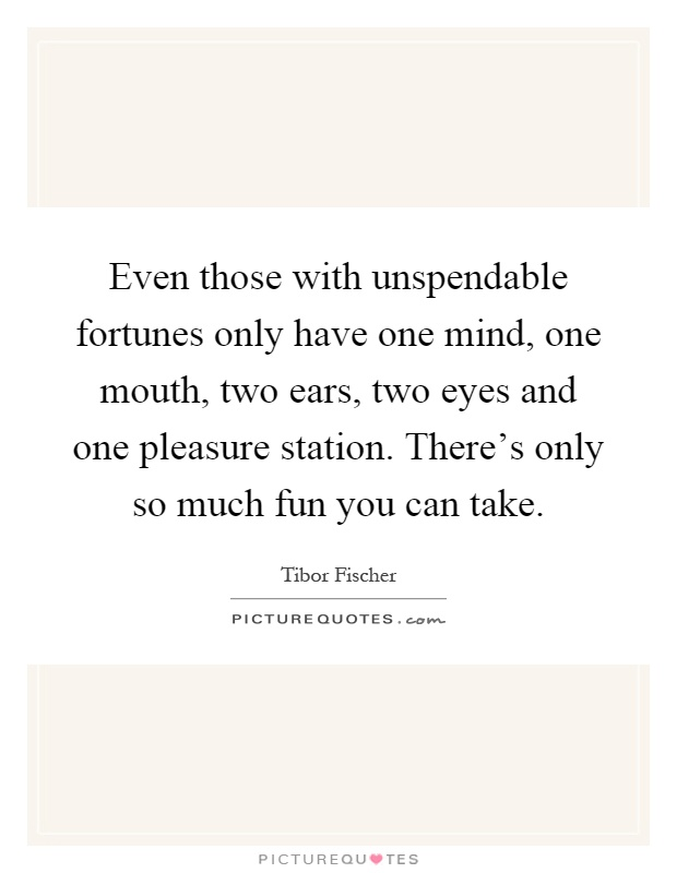 Even those with unspendable fortunes only have one mind, one mouth, two ears, two eyes and one pleasure station. There's only so much fun you can take Picture Quote #1