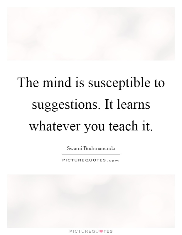The mind is susceptible to suggestions. It learns whatever you teach it Picture Quote #1