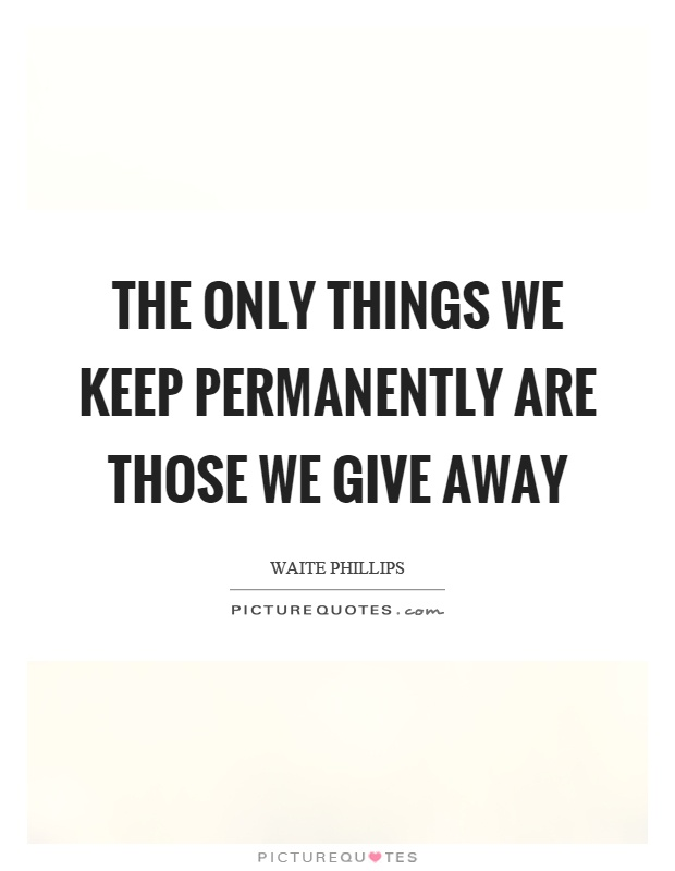 The only things we keep permanently are those we give away Picture Quote #1