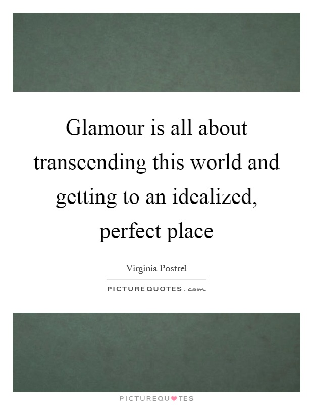 Glamour is all about transcending this world and getting to an idealized, perfect place Picture Quote #1
