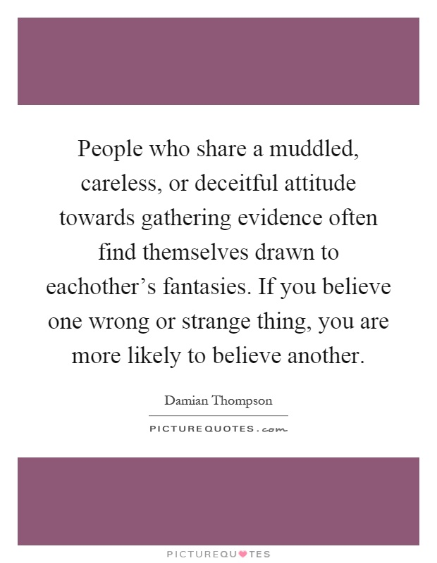 People who share a muddled, careless, or deceitful attitude towards gathering evidence often find themselves drawn to eachother's fantasies. If you believe one wrong or strange thing, you are more likely to believe another Picture Quote #1