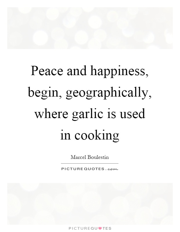 Peace and happiness, begin, geographically, where garlic is used in cooking Picture Quote #1