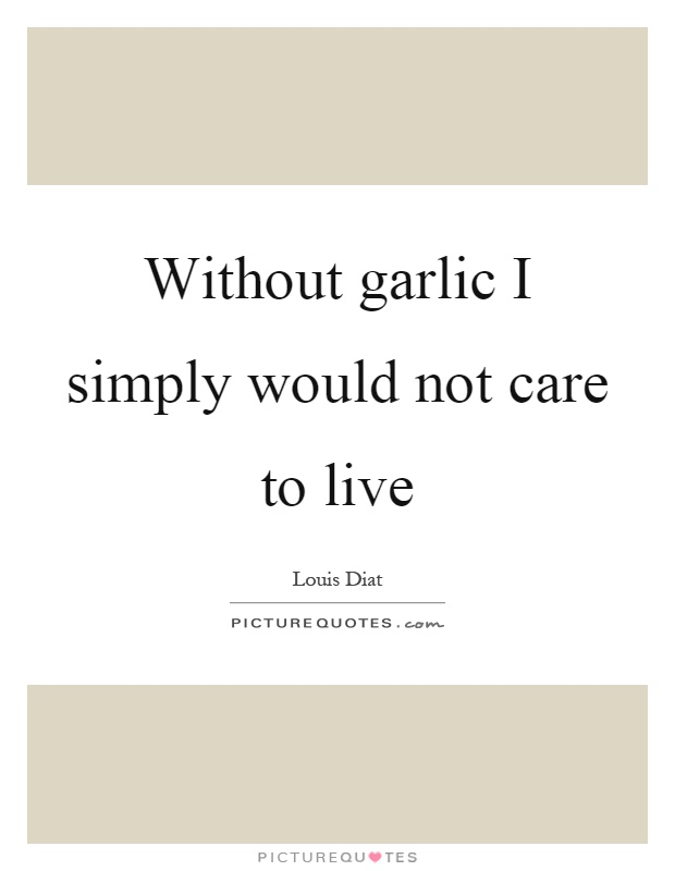 Without garlic I simply would not care to live Picture Quote #1