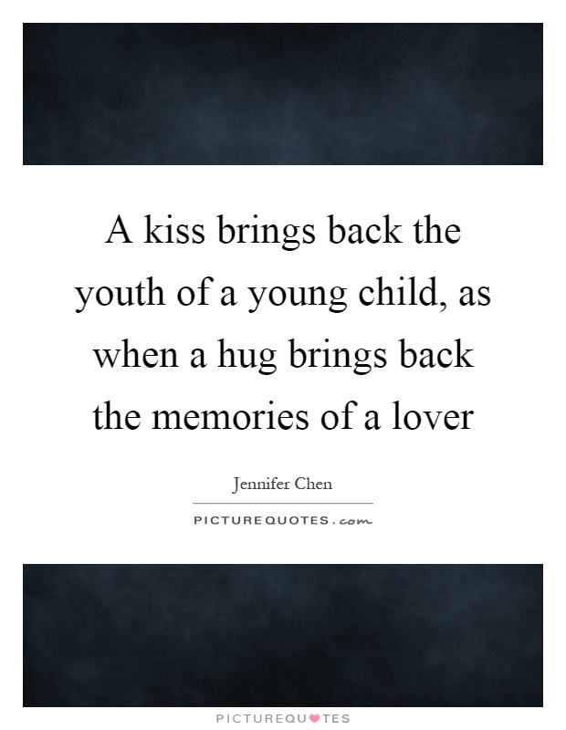 A kiss brings back the youth of a young child, as when a hug brings back the memories of a lover Picture Quote #1