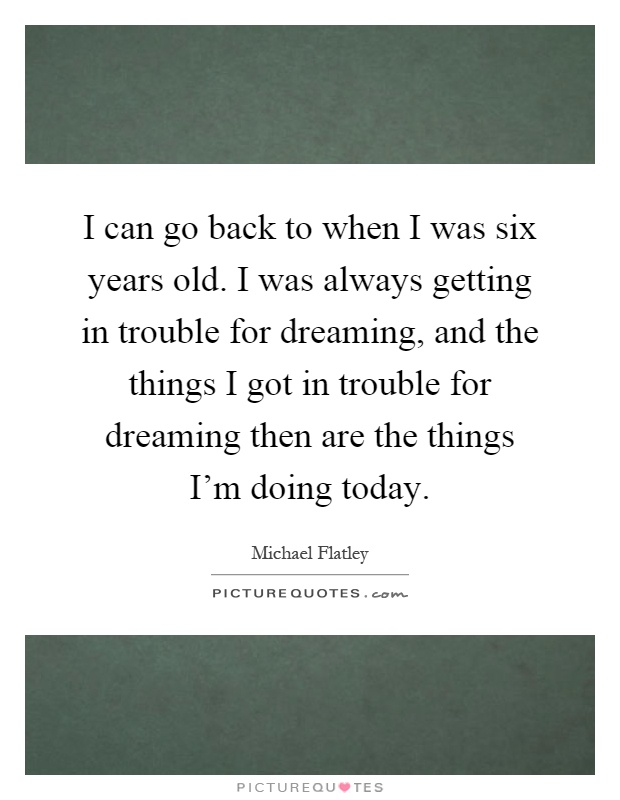 I can go back to when I was six years old. I was always getting in trouble for dreaming, and the things I got in trouble for dreaming then are the things I'm doing today Picture Quote #1