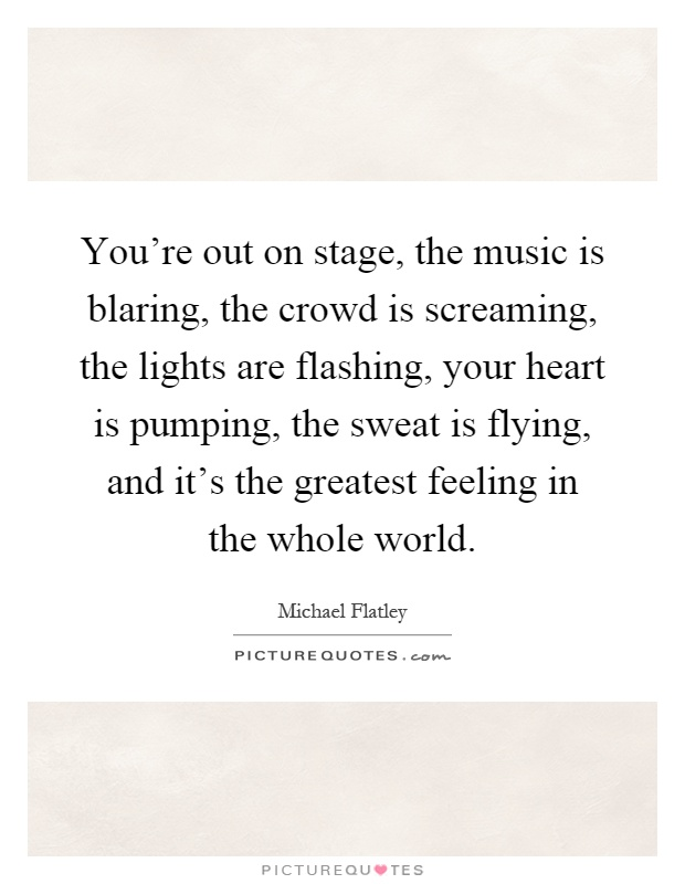 You're out on stage, the music is blaring, the crowd is screaming, the lights are flashing, your heart is pumping, the sweat is flying, and it's the greatest feeling in the whole world Picture Quote #1