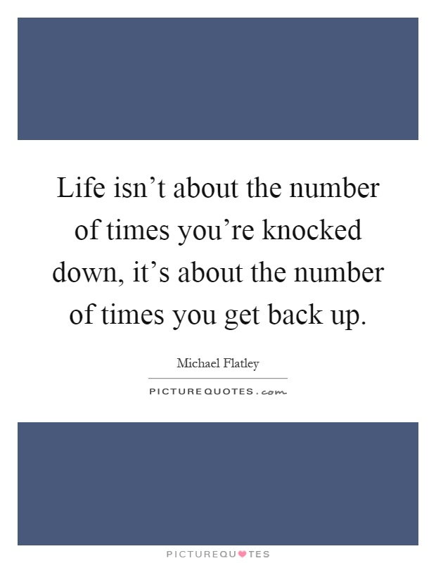 Life isn't about the number of times you're knocked down, it's about the number of times you get back up Picture Quote #1