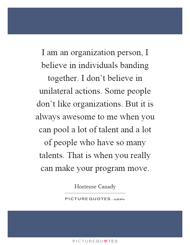 I am an organization person, I believe in individuals banding together. I don't believe in unilateral actions. Some people don't like organizations. But it is always awesome to me when you can pool a lot of talent and a lot of people who have so many talents. That is when you really can make your program move Picture Quote #1