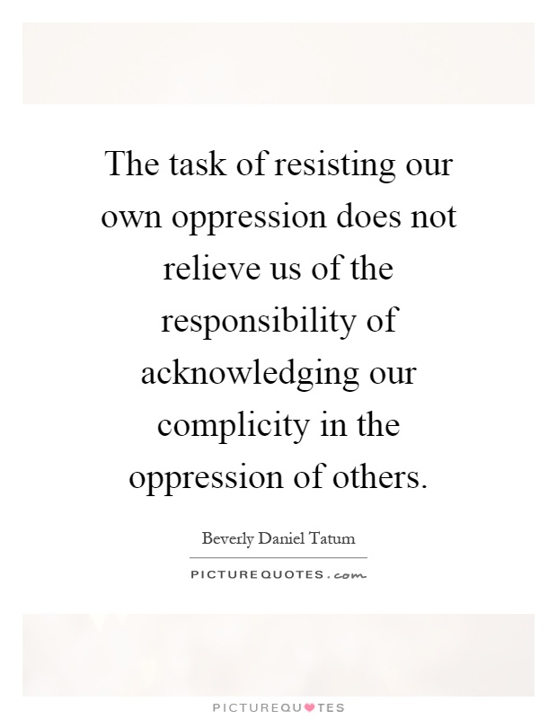 The task of resisting our own oppression does not relieve us of the responsibility of acknowledging our complicity in the oppression of others Picture Quote #1
