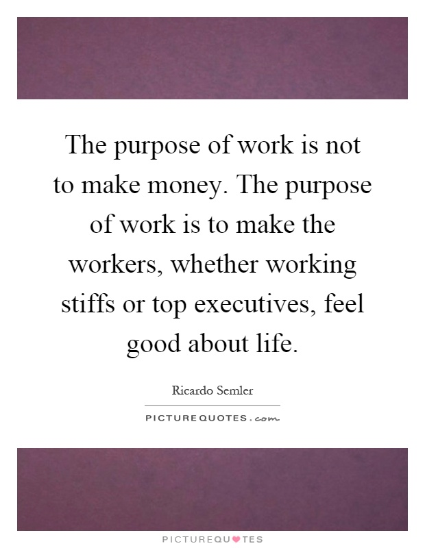The purpose of work is not to make money. The purpose of work is to make the workers, whether working stiffs or top executives, feel good about life Picture Quote #1