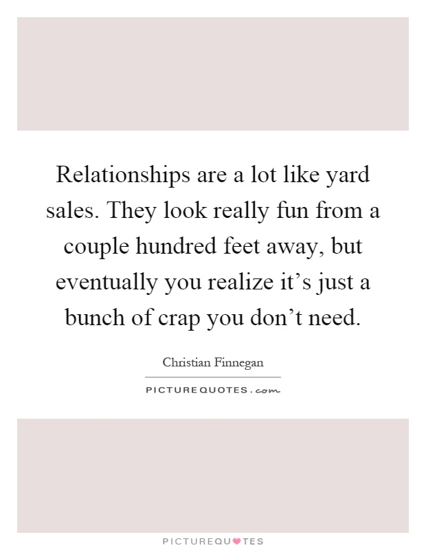Relationships are a lot like yard sales. They look really fun from a couple hundred feet away, but eventually you realize it's just a bunch of crap you don't need Picture Quote #1