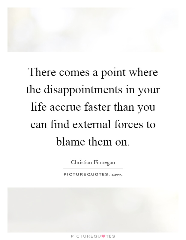 There comes a point where the disappointments in your life accrue faster than you can find external forces to blame them on Picture Quote #1