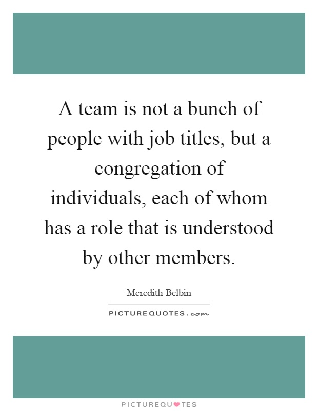 A team is not a bunch of people with job titles, but a congregation of individuals, each of whom has a role that is understood by other members Picture Quote #1
