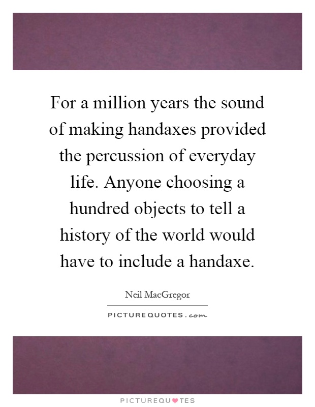 For a million years the sound of making handaxes provided the percussion of everyday life. Anyone choosing a hundred objects to tell a history of the world would have to include a handaxe Picture Quote #1