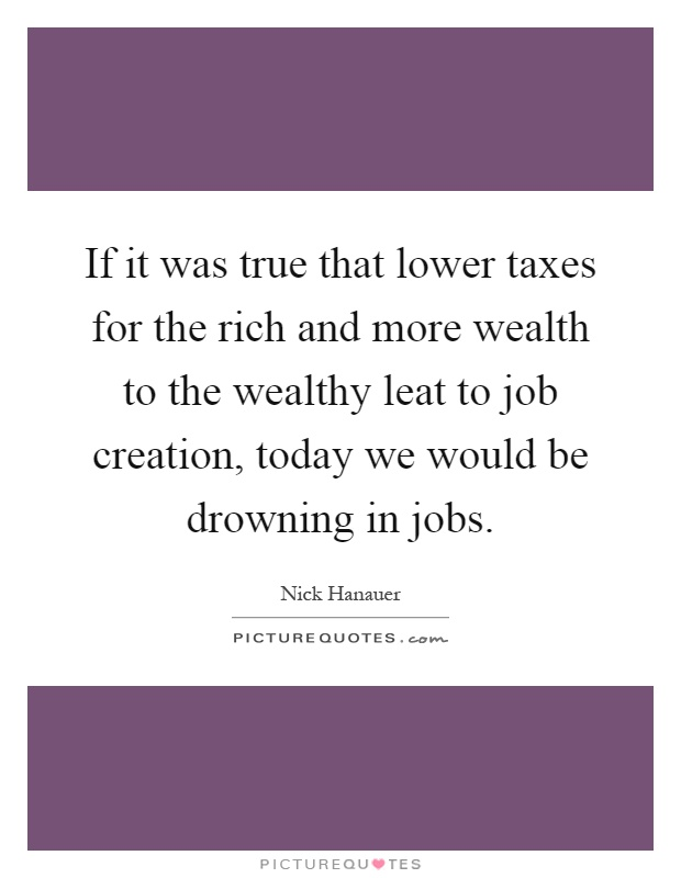 If it was true that lower taxes for the rich and more wealth to the wealthy leat to job creation, today we would be drowning in jobs Picture Quote #1