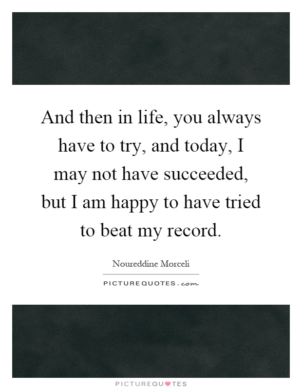 And then in life, you always have to try, and today, I may not have succeeded, but I am happy to have tried to beat my record Picture Quote #1