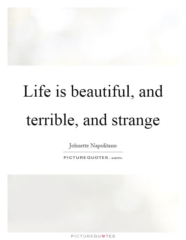 Life is beautiful, and terrible, and strange Picture Quote #1