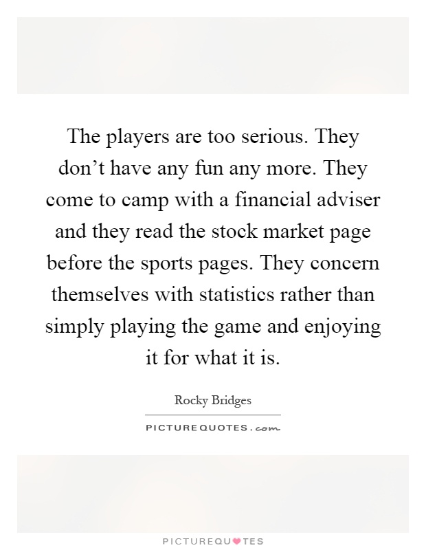 The players are too serious. They don't have any fun any more. They come to camp with a financial adviser and they read the stock market page before the sports pages. They concern themselves with statistics rather than simply playing the game and enjoying it for what it is Picture Quote #1