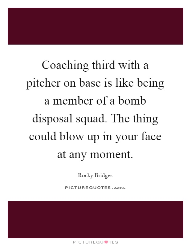 Coaching third with a pitcher on base is like being a member of a bomb disposal squad. The thing could blow up in your face at any moment Picture Quote #1