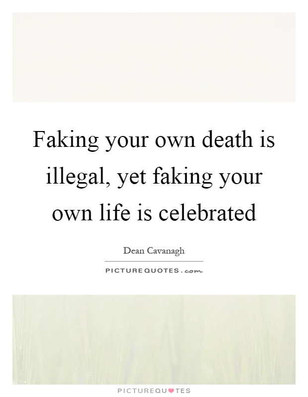 Faking your own death is illegal, yet faking your own life is celebrated Picture Quote #1