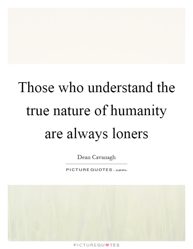 Those who understand the true nature of humanity are always loners Picture Quote #1