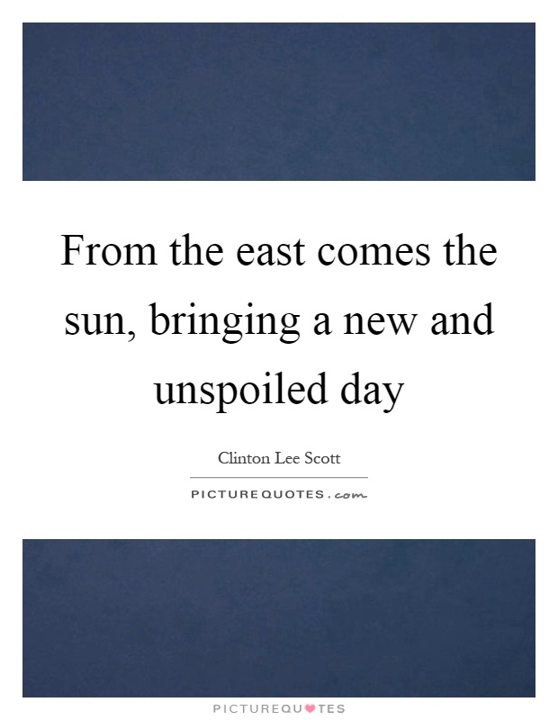 From the east comes the sun, bringing a new and unspoiled day Picture Quote #1
