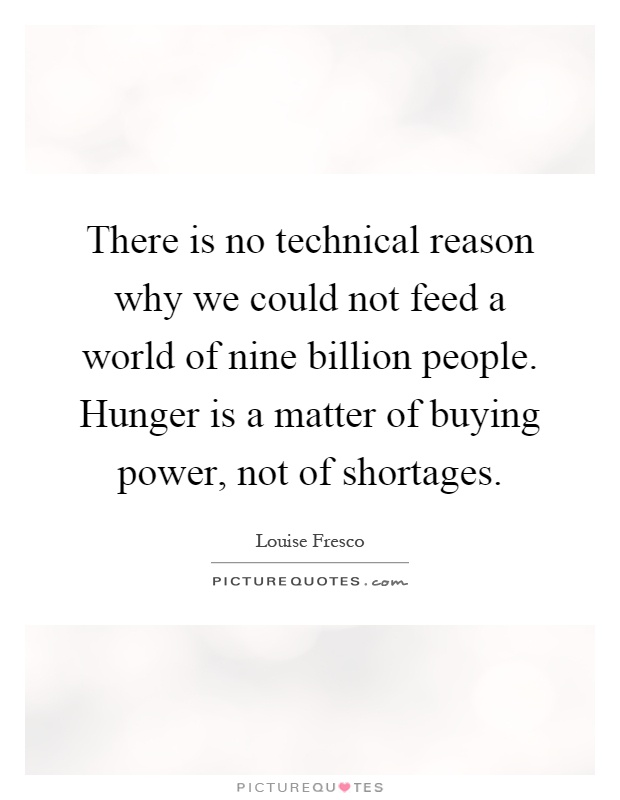 There is no technical reason why we could not feed a world of nine billion people. Hunger is a matter of buying power, not of shortages Picture Quote #1
