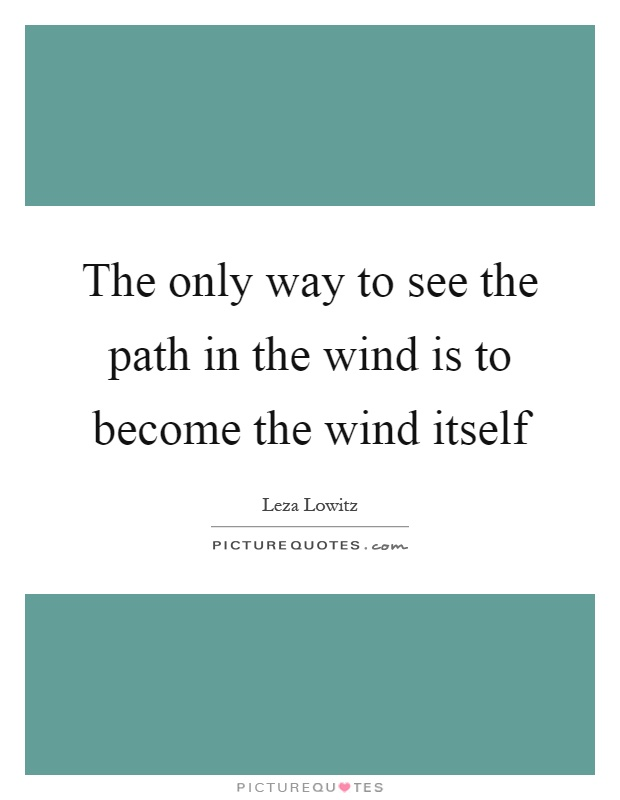 The only way to see the path in the wind is to become the wind itself Picture Quote #1