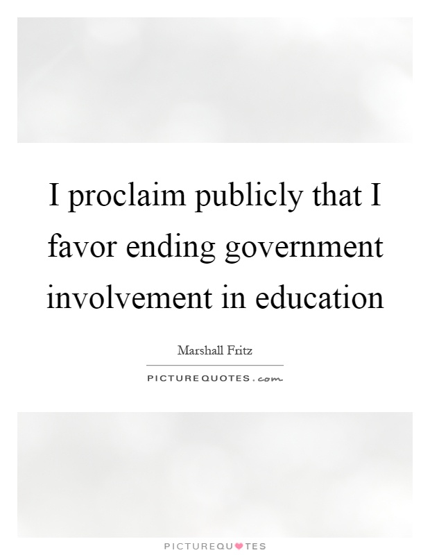 I proclaim publicly that I favor ending government involvement in education Picture Quote #1