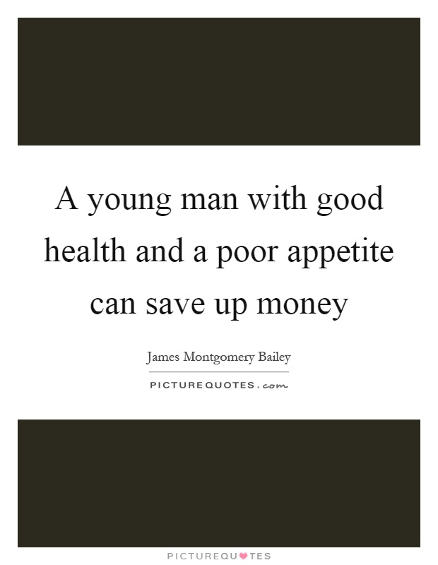 A young man with good health and a poor appetite can save up money Picture Quote #1