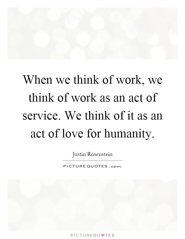 When we think of work, we think of work as an act of service. We think of it as an act of love for humanity Picture Quote #1