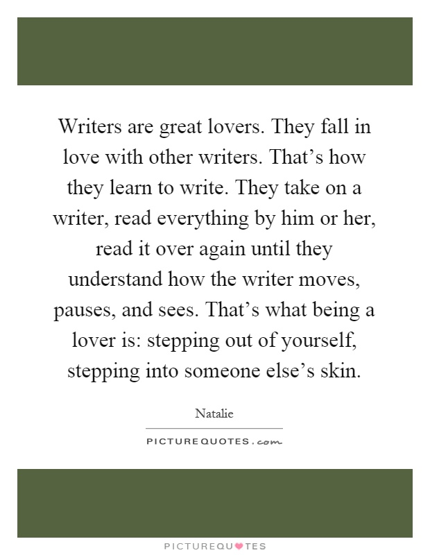 Writers are great lovers. They fall in love with other writers. That's how they learn to write. They take on a writer, read everything by him or her, read it over again until they understand how the writer moves, pauses, and sees. That's what being a lover is: stepping out of yourself, stepping into someone else's skin Picture Quote #1