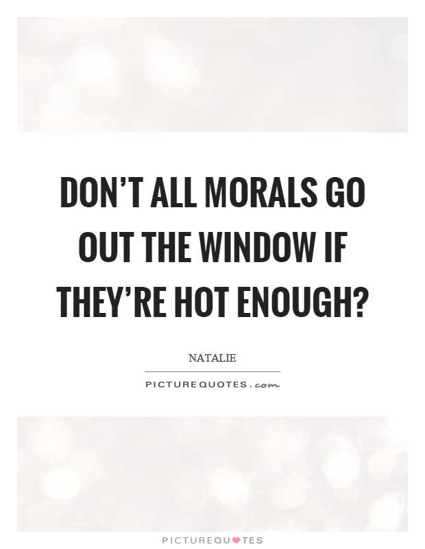 Don't all morals go out the window if they're hot enough? Picture Quote #1