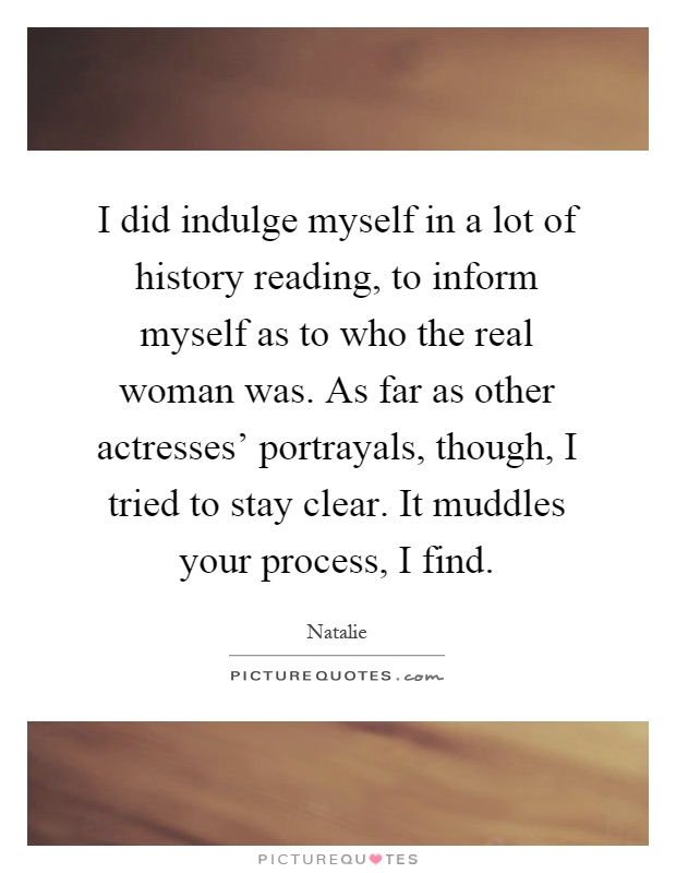 I did indulge myself in a lot of history reading, to inform myself as to who the real woman was. As far as other actresses' portrayals, though, I tried to stay clear. It muddles your process, I find Picture Quote #1
