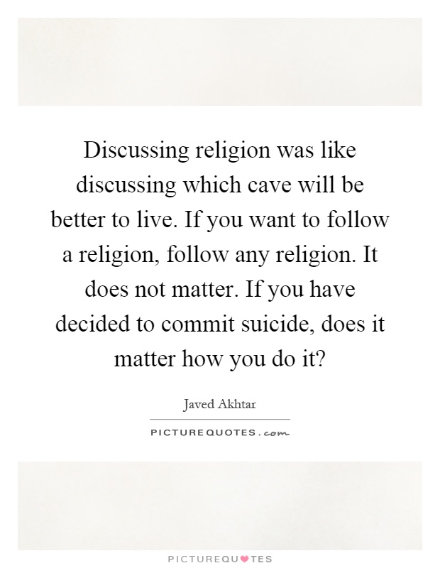 Discussing religion was like discussing which cave will be better to live. If you want to follow a religion, follow any religion. It does not matter. If you have decided to commit suicide, does it matter how you do it? Picture Quote #1