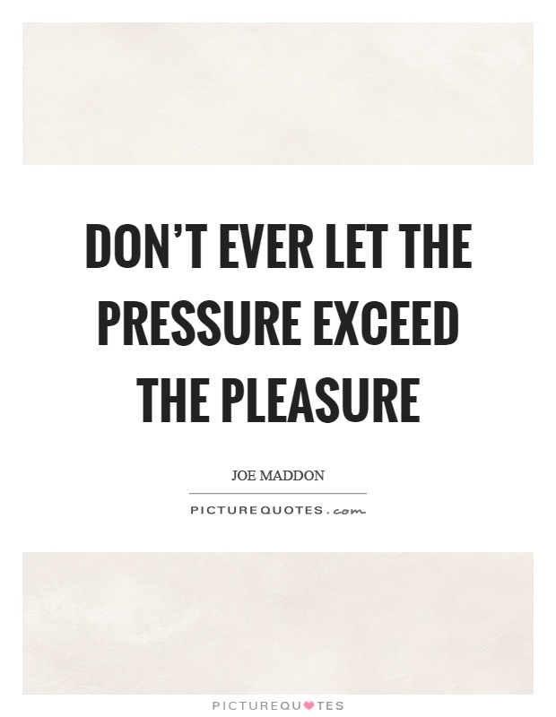 Don't ever let the pressure exceed the pleasure Picture Quote #1
